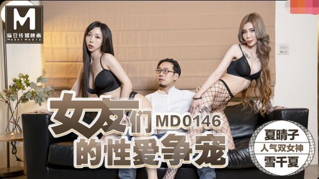MD0146女友们的性爱争宠-夏晴子 雪千夏
