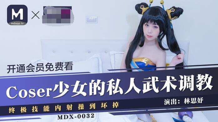MDX-0032Coser少女的私人武術調教終極技能內射操到壞掉-林思妤