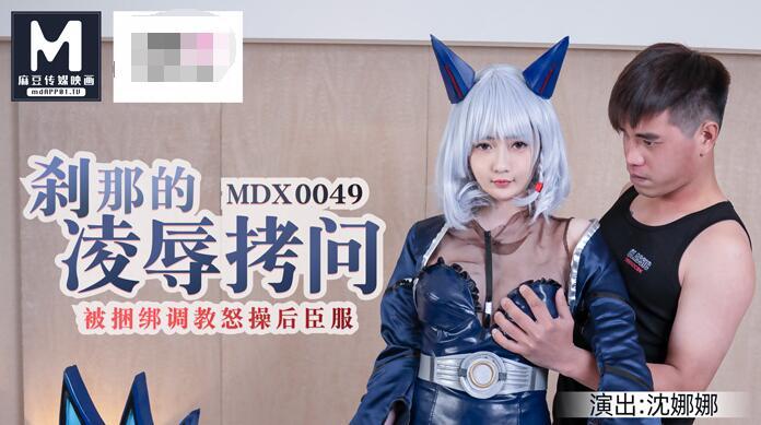 MDX-0049刹那的凌辱拷问被捆绑调教怒草后臣服-沈娜娜